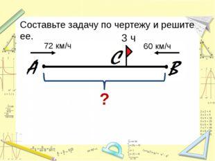 Составьте задачу по чертежу и решите ее. ? 3 ч 72 км/ч 60 км/ч