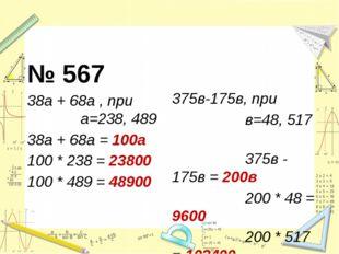 № 567 38а + 68а , при а=238, 489 38а + 68а = 100a 100 * 238 = 23800 100 * 48