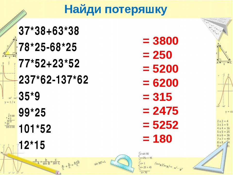 Найди потеряшку 37*38+63*38 78*25-68*25 77*52+23*52 237*62-137*62 35*9 99*25...
