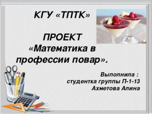 КГУ «ТПТК» ПРОЕКТ «Математика в профессии повар». Выполнила : студентка групп
