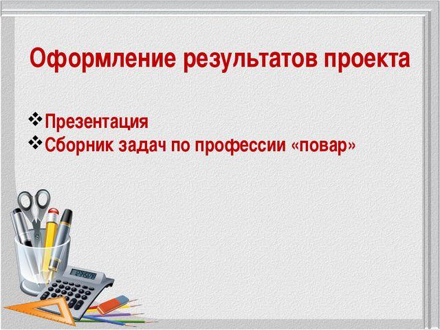 Оформление результатов проекта Презентация Сборник задач по профессии «повар»