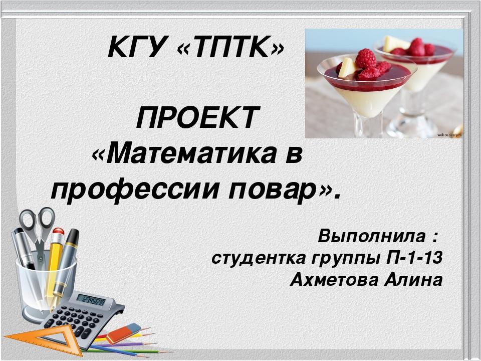 КГУ «ТПТК» ПРОЕКТ «Математика в профессии повар». Выполнила : студентка групп...