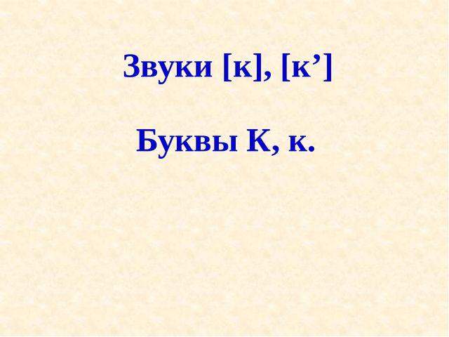 Звуки [к], [к'] Буквы К, к.