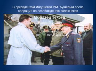С президентом Ингушетии Р.М. Аушевым после операции по освобождению заложников