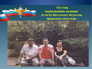Его сын, подполковник полиции Алексей Васильевич Колесник, продолжил дело от