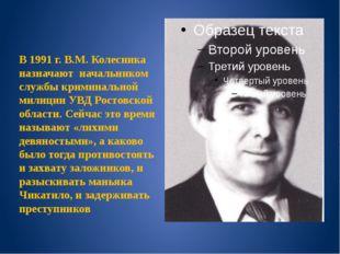 В 1991 г. В.М. Колесника назначают начальником службы криминальной милиции У