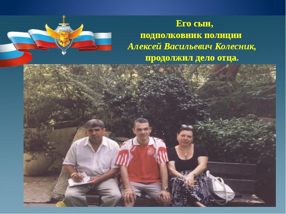 Его сын, подполковник полиции Алексей Васильевич Колесник, продолжил дело от...