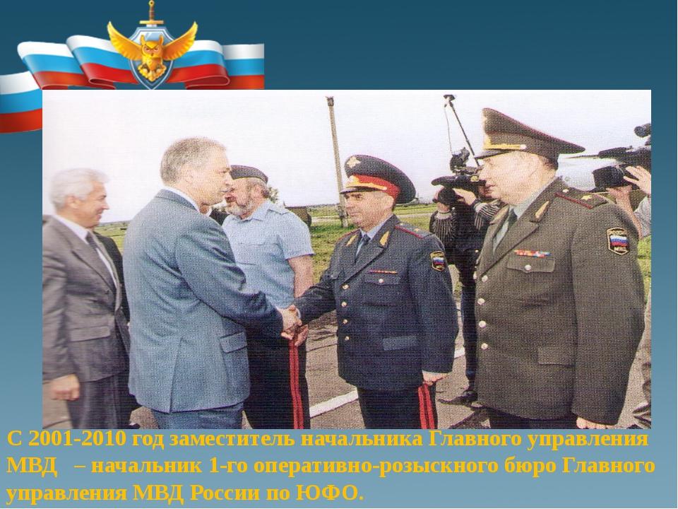 С 2001-2010 год заместитель начальника Главного управления МВД – начальник 1...