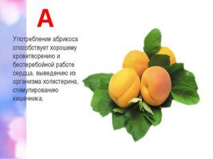 А Употребление абрикоса способствует хорошему кроветворению и бесперебойной р