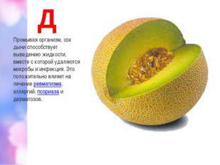 Д Промывая организм, сок дыни способствует выведению жидкости, вместе с котор