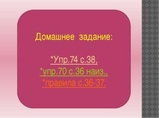 Домашнее задание: *Упр.74 с.38, *упр.70 с.36 наиз., *правила с.36-37.