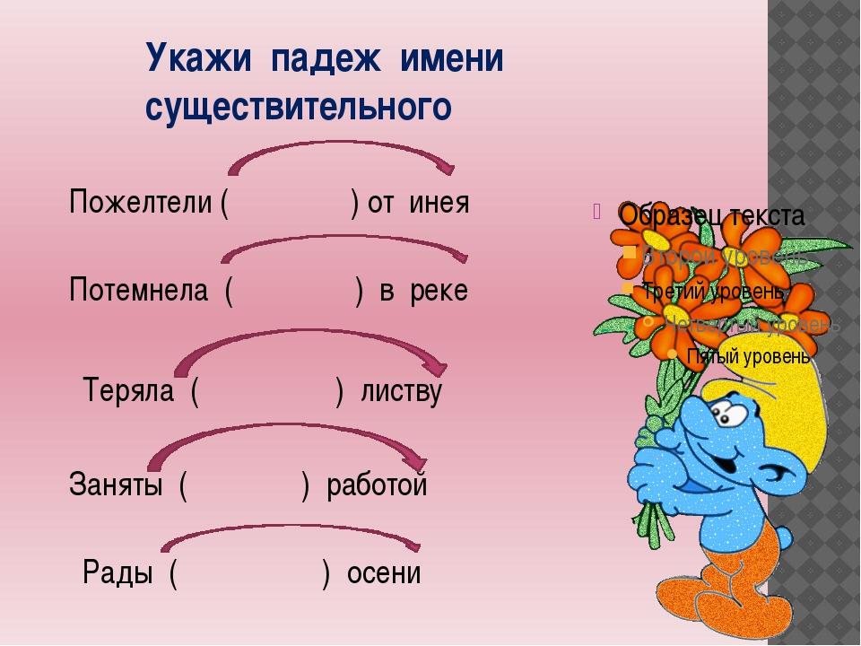 Укажи падеж имени существительного Пожелтели ( ) от инея Потемнела ( ) в реке...