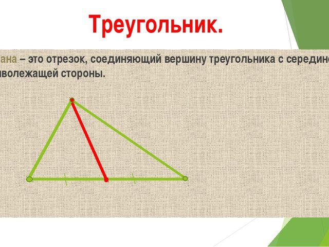 Треугольник. Медиана – это отрезок, соединяющий вершину треугольника с середи...