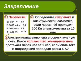 Закрепление Перевести: 1) 5 кА = ? А 2) 5000 мА = ? А 3) 300 мА = ? А 4) 0,15