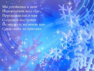 Мы готовились к зиме Перелопатили весь снег Пригласили пап и мам Соорудить п