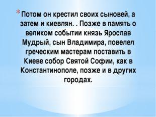 Потом он крестил своих сыновей, а затем и киевлян. . Позже в память о великом