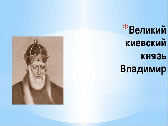 Великий киевский князь Владимир