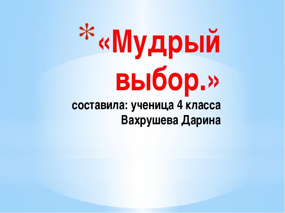 «Мудрый выбор.» составила: ученица 4 класса Вахрушева Дарина