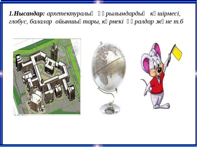 1.Нысандар: архетектуралық құрылымдардың көшірмесі, глобус, балалар ойыншықт...