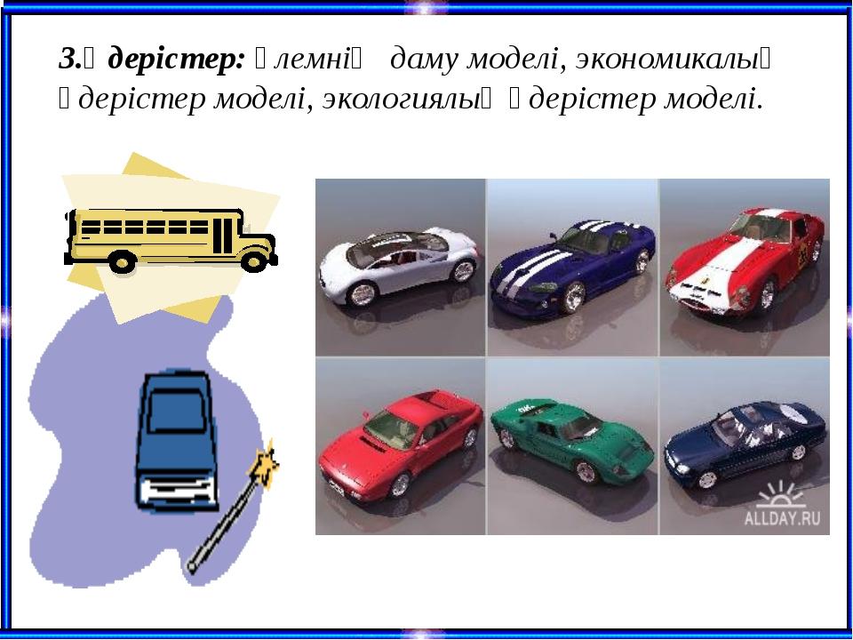 3.Үдерістер: әлемнің даму моделі, экономикалық үдерістер моделі, экологиялық...