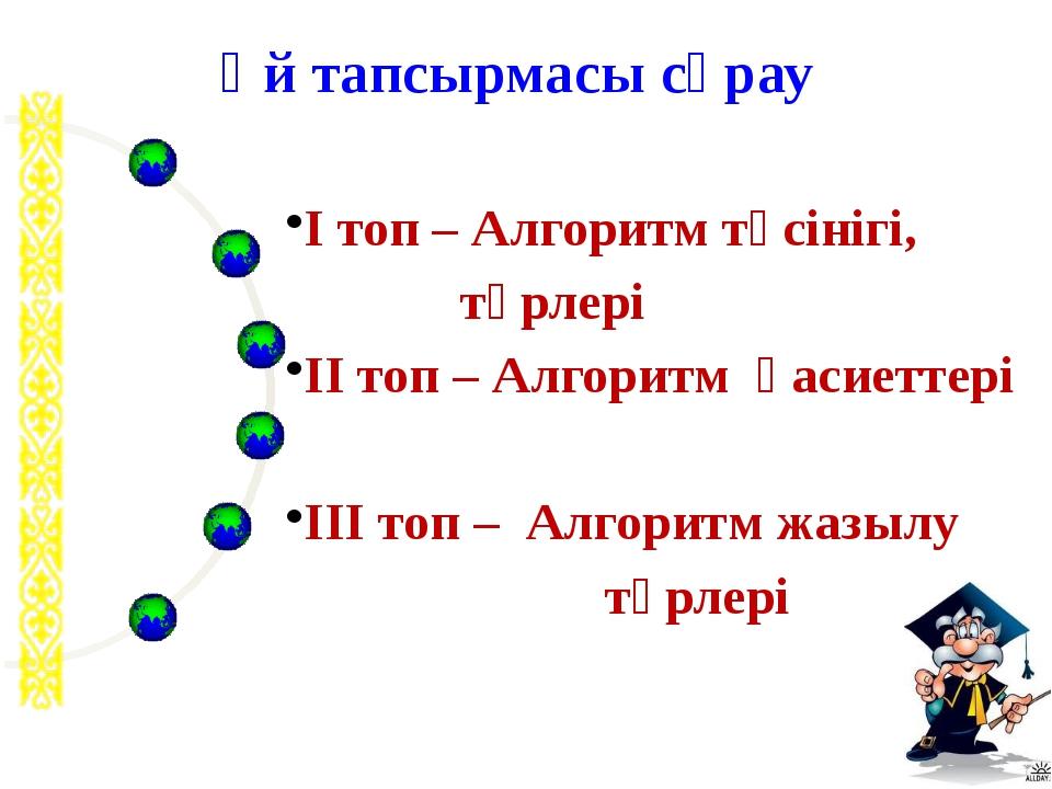 І топ – Алгоритм түсінігі, түрлері ІІ топ – Алгоритм қасиеттері ІІІ топ – Ал...