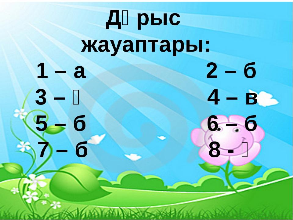 Дұрыс жауаптары: 1 – а 2 – б 3 – ә 4 – в 5 – б 6 – б 7 – б 8 - ә