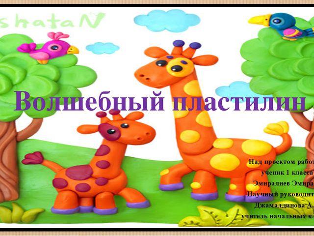 Волшебный пластилин Над проектом работал: ученик 1 класса Эмиралиев Эмирали Н...
