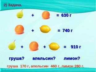 + = 630 г + = 740 г + + = 910 г груша? апельсин? лимон? груша 170 г, апельси
