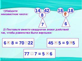 6 8 = 70 22 77 7 = 5 6 45 5 = 9 5 2) Поставьте вместо квадратов знаки действи