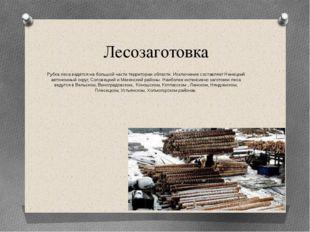 Лесозаготовка Рубка леса ведётся на большой части территории области. Исключе