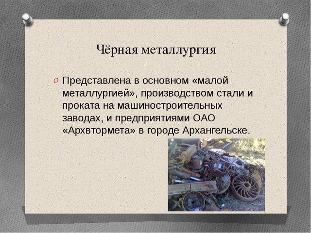 Чёрная металлургия Представлена в основном «малой металлургией», производство...