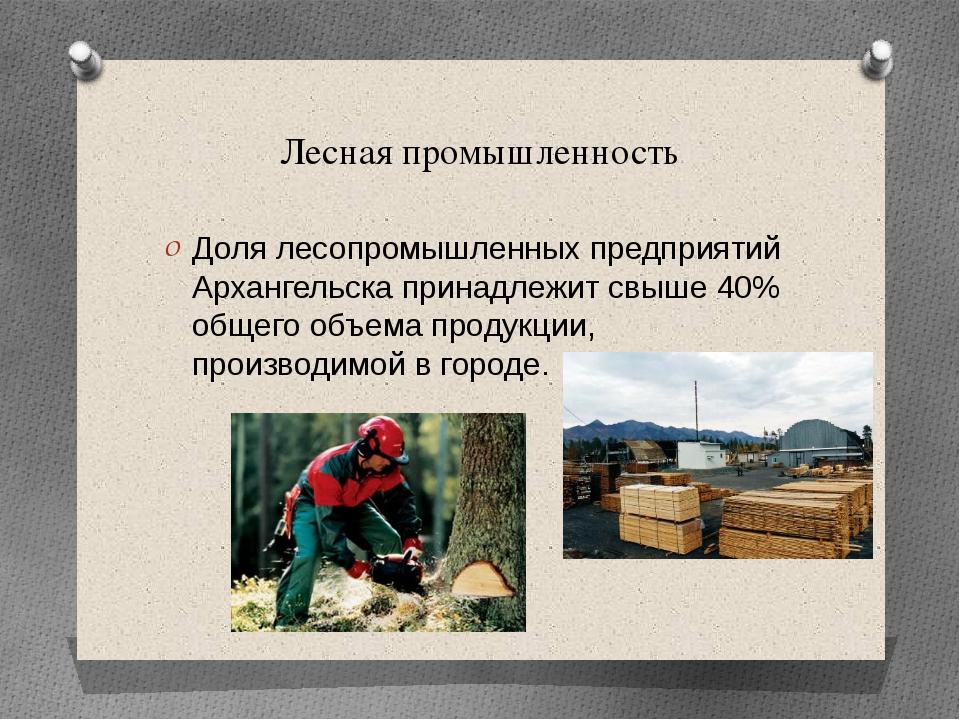 Лесная промышленность Доля лесопромышленных предприятий Архангельска принадле...