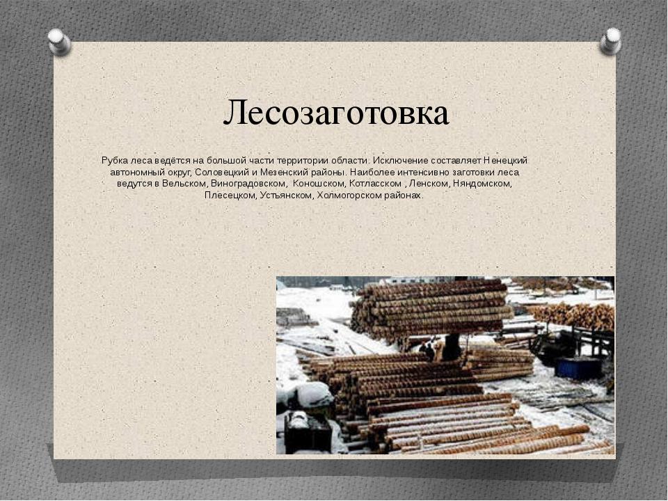 Лесозаготовка Рубка леса ведётся на большой части территории области. Исключе...