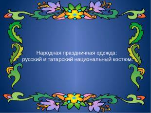 Народная праздничная одежда: русский и татарский национальный костюм.