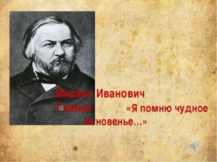 Михаил Иванович Глинка «Я помню чудное мгновенье…»