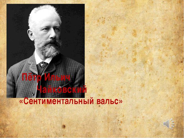 Пётр Ильич Чайковский «Сентиментальный вальс»