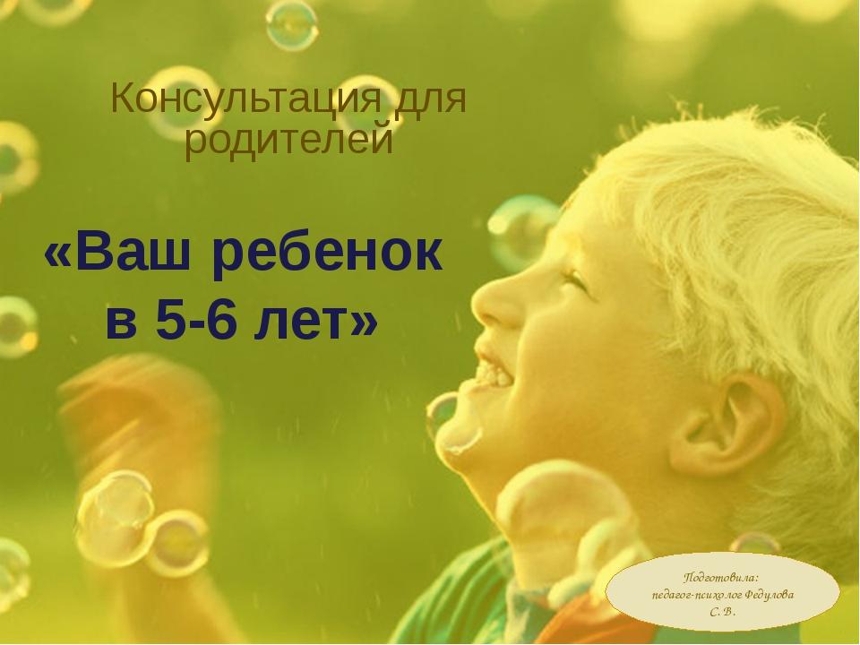 Консультация для родителей «Ваш ребенок в 5-6 лет» Подготовила: педагог-психо...