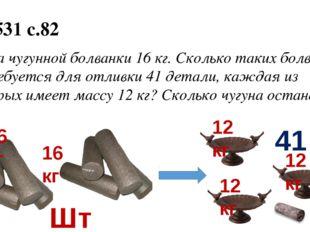 № 531 с.82 Масса чугунной болванки 16 кг. Сколько таких болванок потребуется