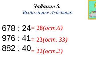 Задание 5. Выполните действия 678 : 24 976 : 41 882 : 40 = 28(ост.6) = 23(ост