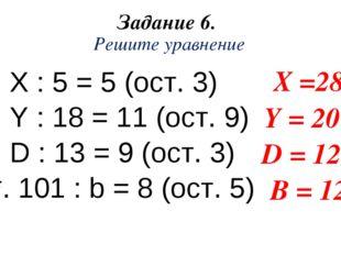 Задание 6. Решите уравнение X : 5 = 5 (ост. 3) Y : 18 = 11 (ост. 9) D : 13 =