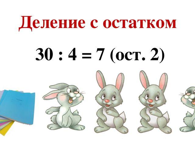 Деление с остатком 30 : 4 = 7 (ост. 2)