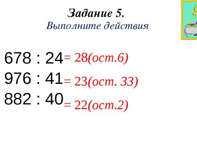 Задание 5. Выполните действия 678 : 24 976 : 41 882 : 40 = 28(ост.6) = 23(ост...