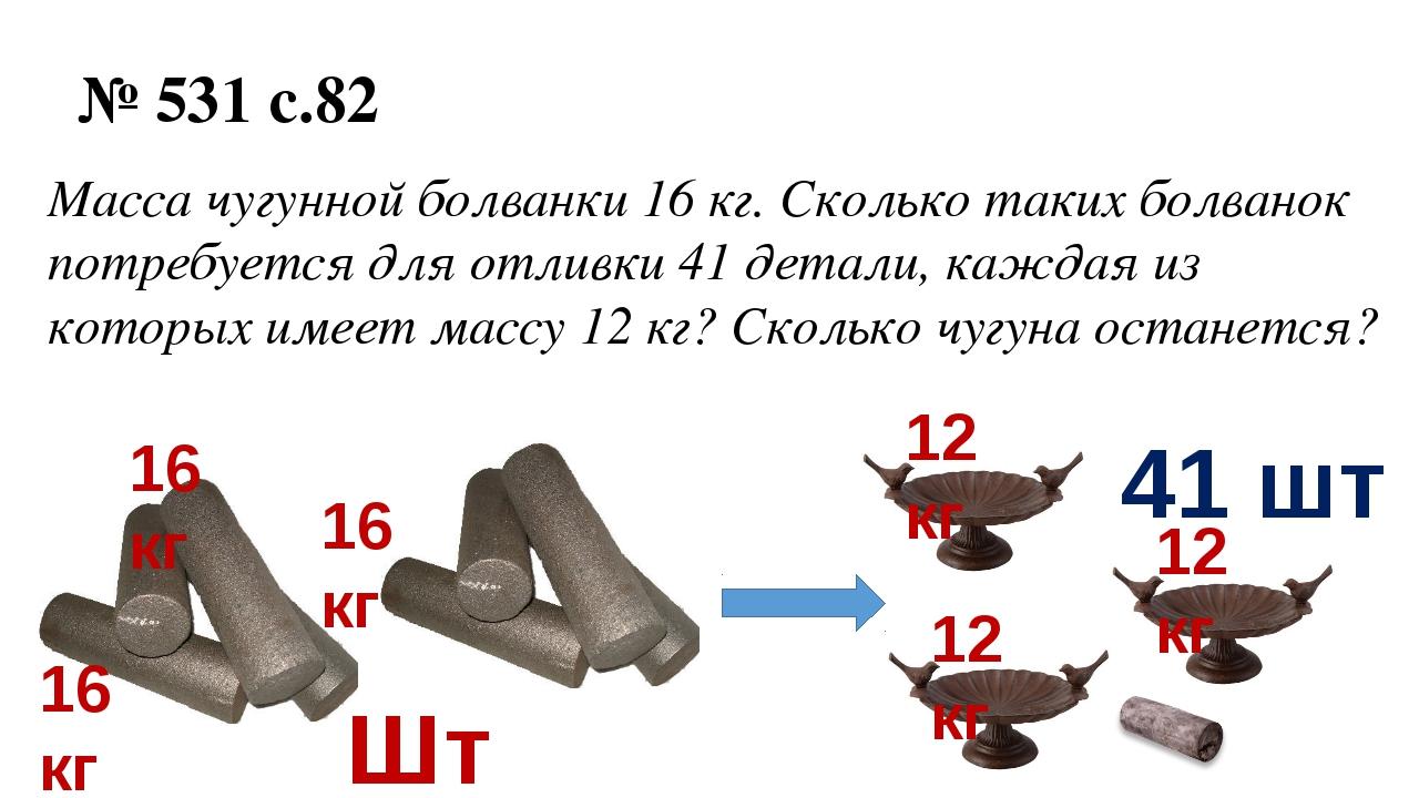 № 531 с.82 Масса чугунной болванки 16 кг. Сколько таких болванок потребуется...