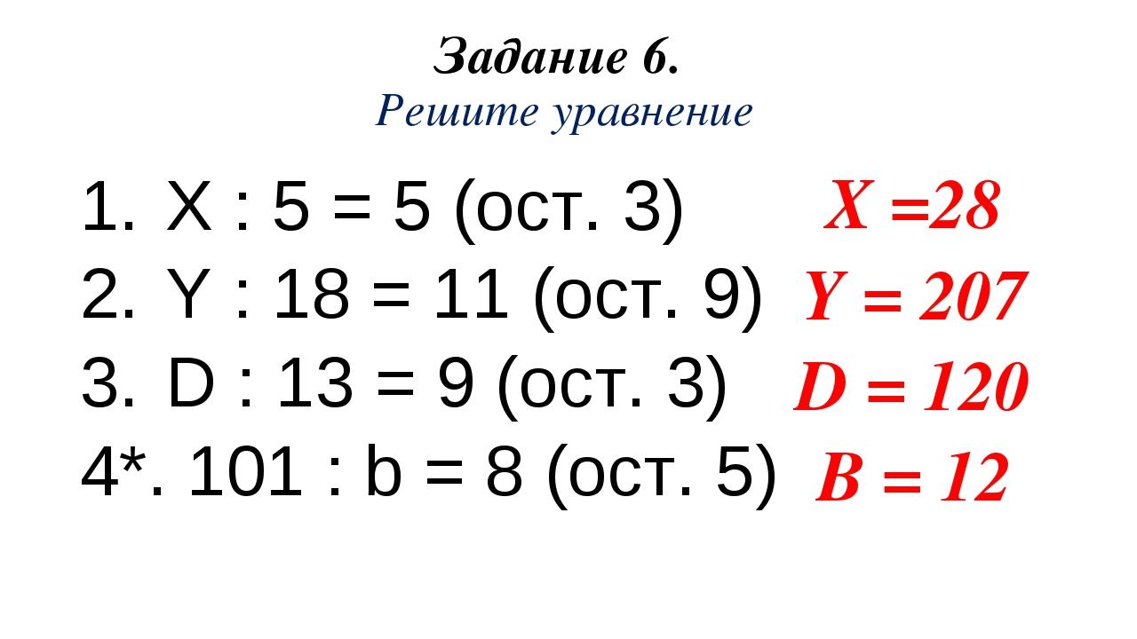 Задание 6. Решите уравнение X : 5 = 5 (ост. 3) Y : 18 = 11 (ост. 9) D : 13 =...