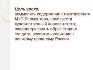 Цель урока: осмыслить содержание стихотворения М.Ю.Лермонтова, произвести худ