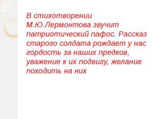 В стихотворении М.Ю.Лермонтова звучит патриотический пафос. Рассказ старого с