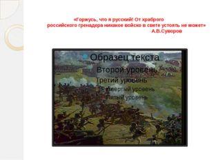 «Горжусь, что я русский! От храброго российского гренадера никакое войско в