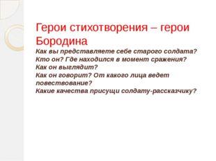 Герои стихотворения – герои Бородина Как вы представляете себе старого солдат