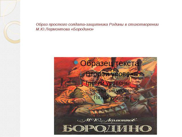 Образ простого солдата-защитника Родины в стихотворении М.Ю.Лермонтова «Бород...