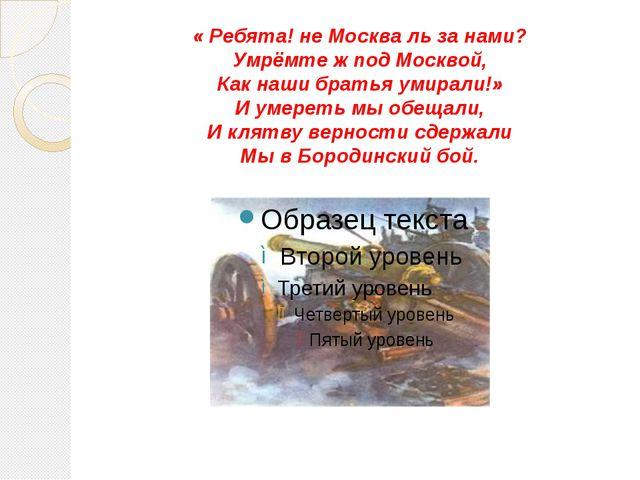 « Ребята! не Москва ль за нами? Умрёмте ж под Москвой, Как наши братья умирал...